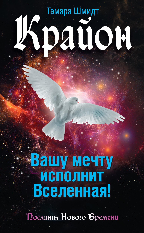 Тамара Шмидт «Крайон. Вашу мечту исполнит Вселенная!»