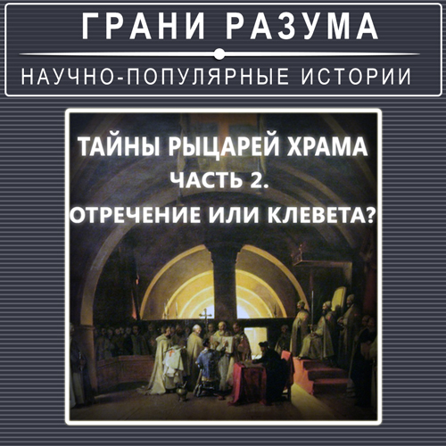 Тайны рыцарей Храма. Часть2. Отречение или клевета?