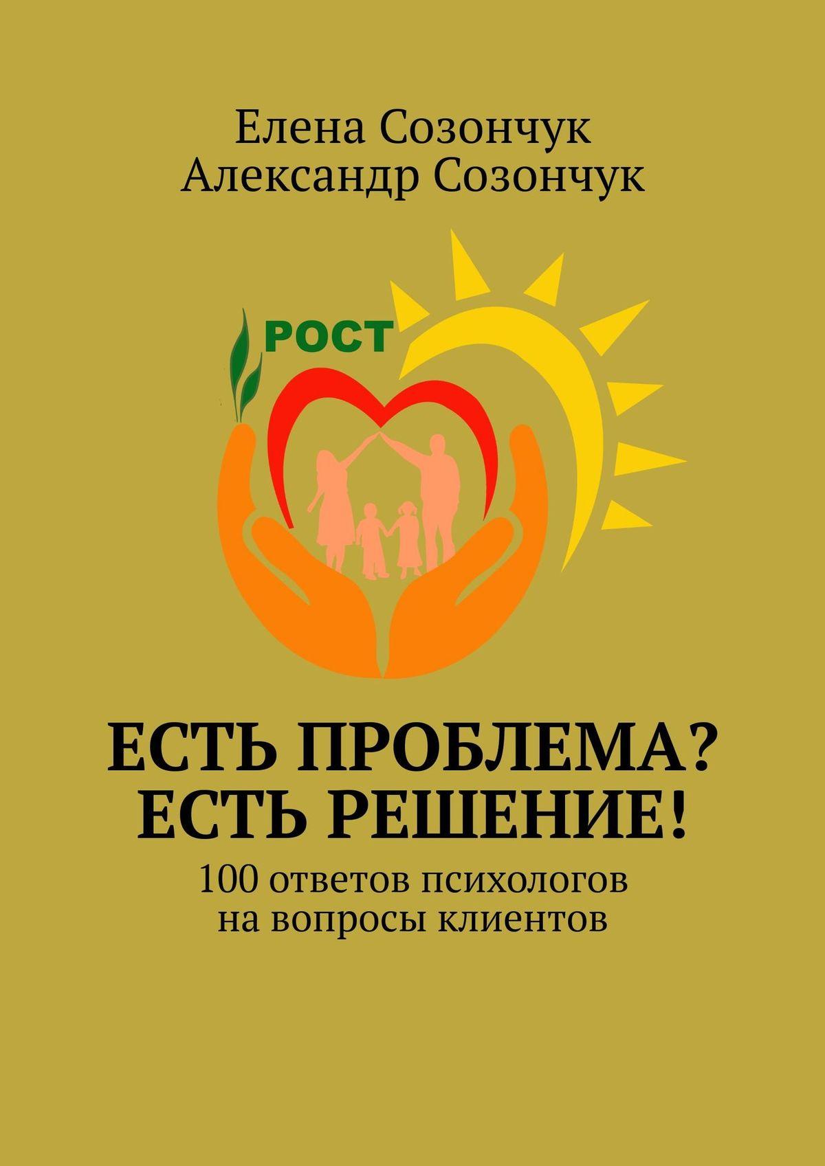 Александр Созончук, Елена Созончук «Есть проблема? Естьрешение! 100ответов психологов навопросы клиентов»