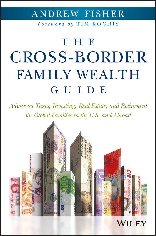 The Cross-Border Family Wealth Guide. Advice on Taxes, Investing, Real Estate, and Retirement for Global Families in the U.S. and Abroad