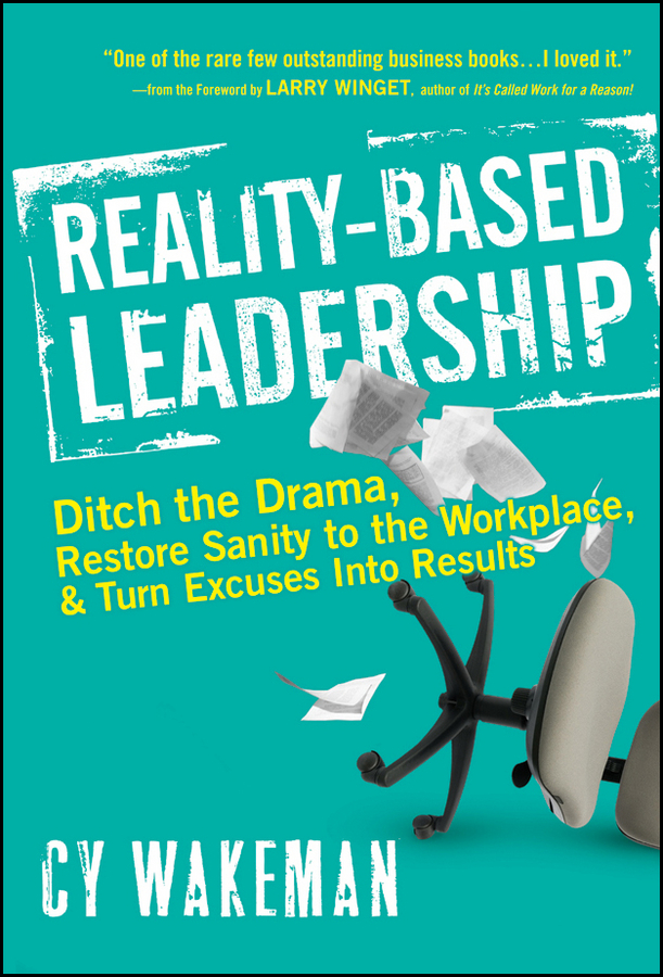 Reality-Based Leadership. Ditch the Drama, Restore Sanity to the Workplace, and Turn Excuses into Results