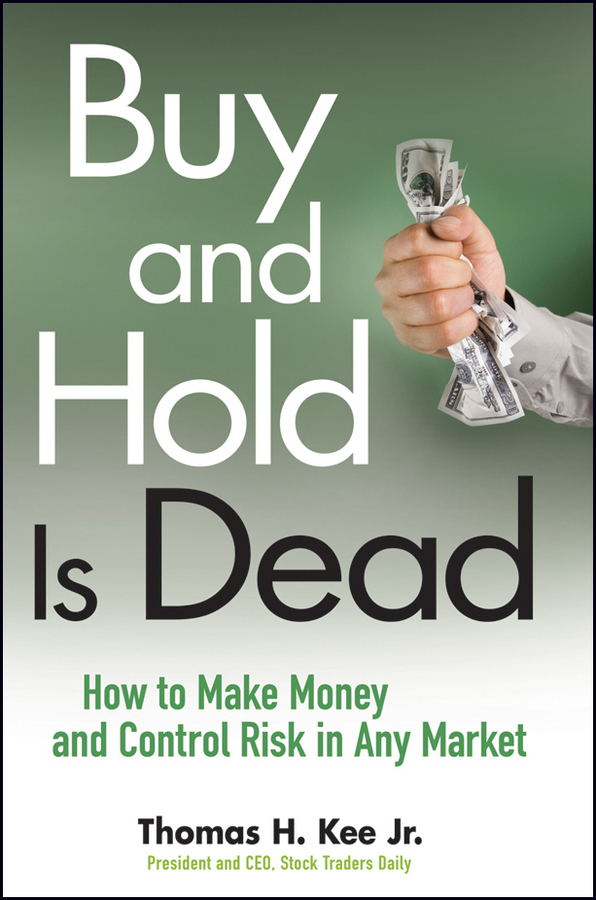 Buy and Hold Is Dead. How to Make Money and Control Risk in Any Market
