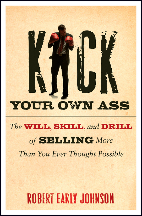 Kick Your Own Ass. The Will, Skill, and Drill of Selling More Than You Ever Thought Possible
