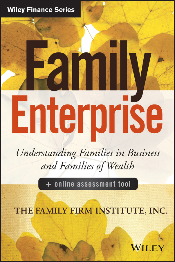 Family Enterprise. Understanding Families in Business and Families of Wealth, + Online Assessment Tool