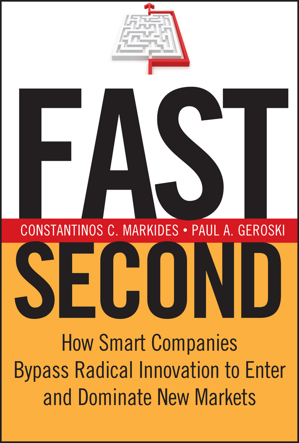 Fast Second. How Smart Companies Bypass Radical Innovation to Enter and Dominate New Markets