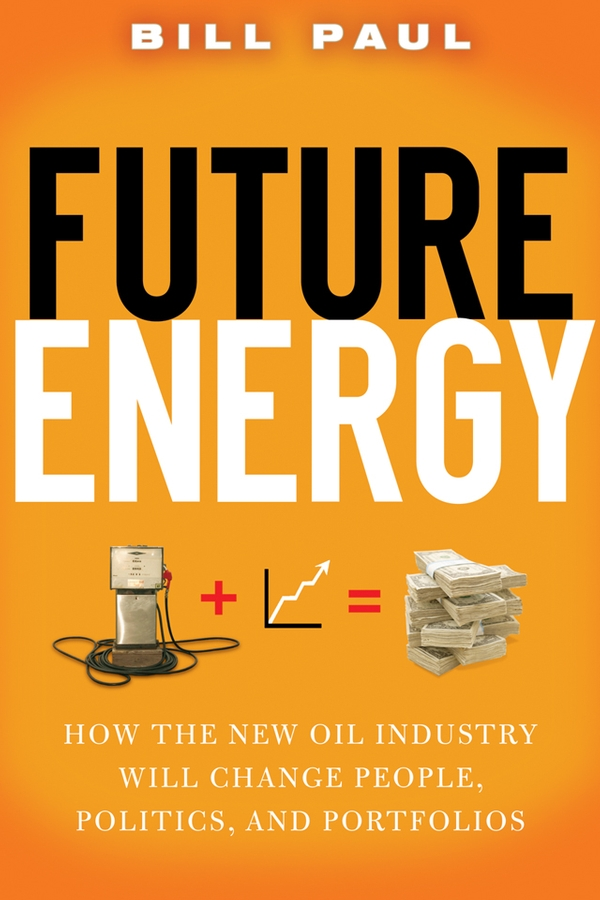 Future Energy. How the New Oil Industry Will Change People, Politics and Portfolios