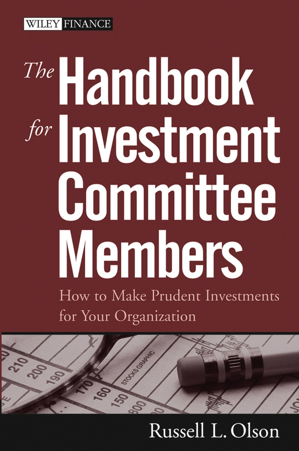 The Handbook for Investment Committee Members. How to Make Prudent Investments for Your Organization