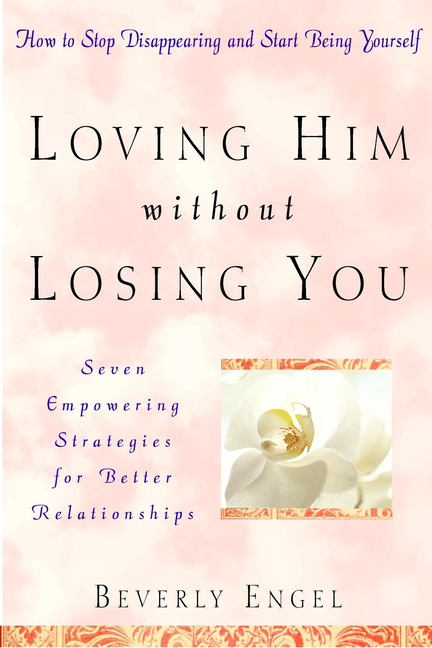 Loving Him without Losing You. How to Stop Disappearing and Start Being Yourself