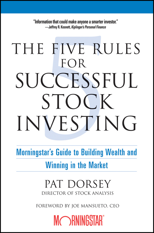 The Five Rules for Successful Stock Investing. Morningstar's Guide to Building Wealth and Winning in the Market