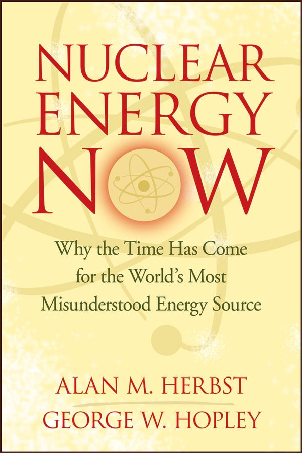 Nuclear Energy Now. Why the Time Has Come for the World's Most Misunderstood Energy Source