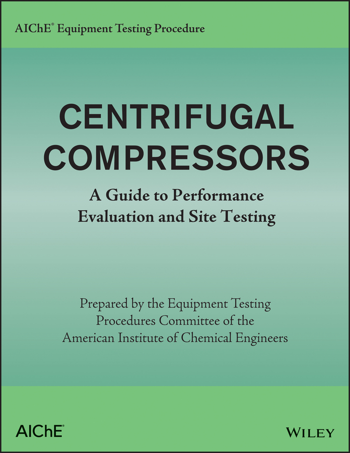 AIChE Equipment Testing Procedure– Centrifugal Compressors. A Guide to Performance Evaluation and Site Testing