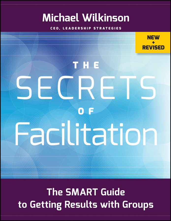 The Secrets of Facilitation. The SMART Guide to Getting Results with Groups