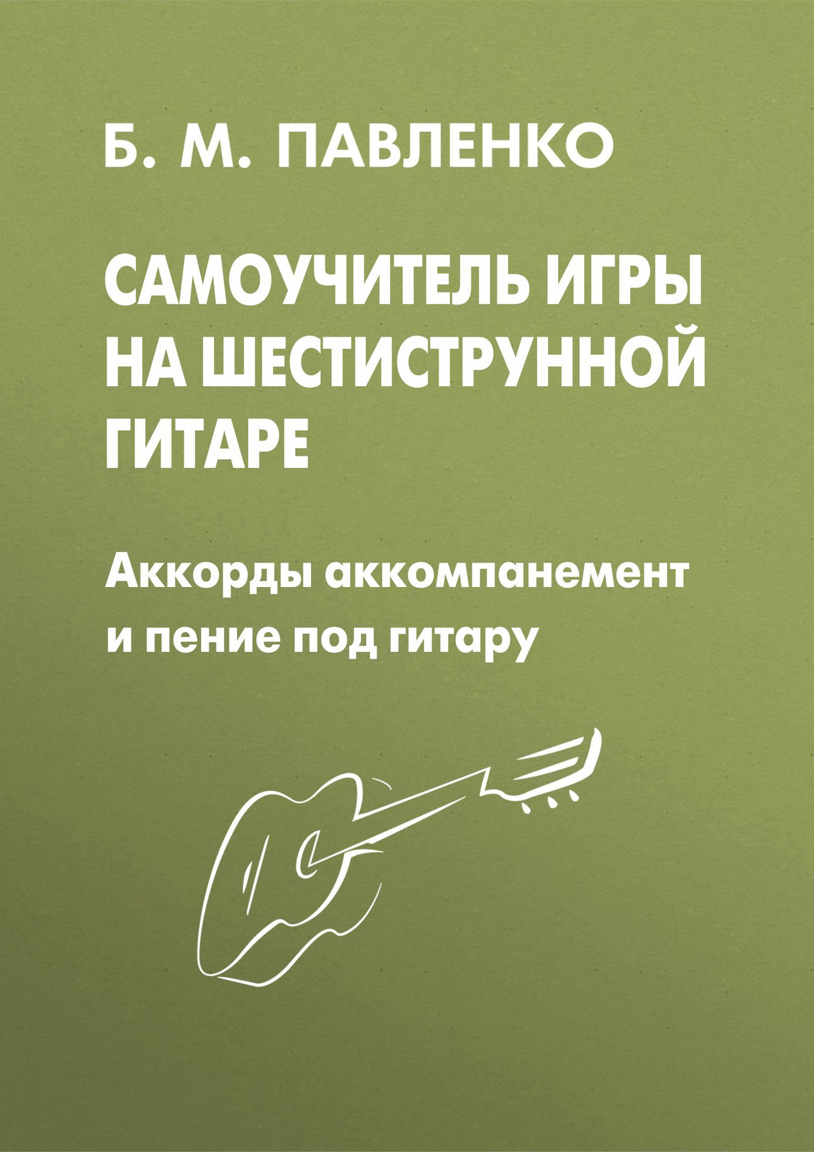 Самоучитель игры на шестиструнной гитаре. Аккорды, аккомпанемент и пение под гитару