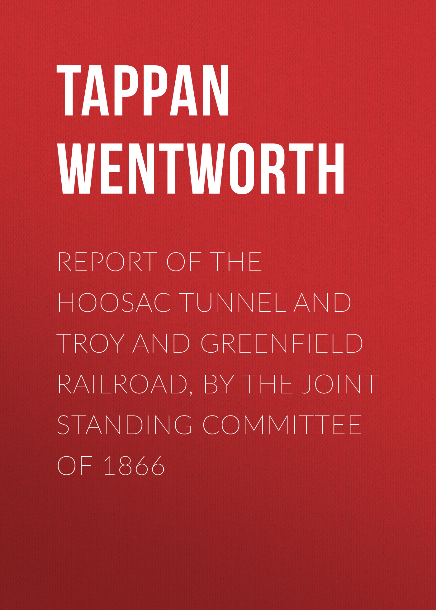 Report of the Hoosac Tunnel and Troy and Greenfield Railroad, by the Joint Standing Committee of 1866