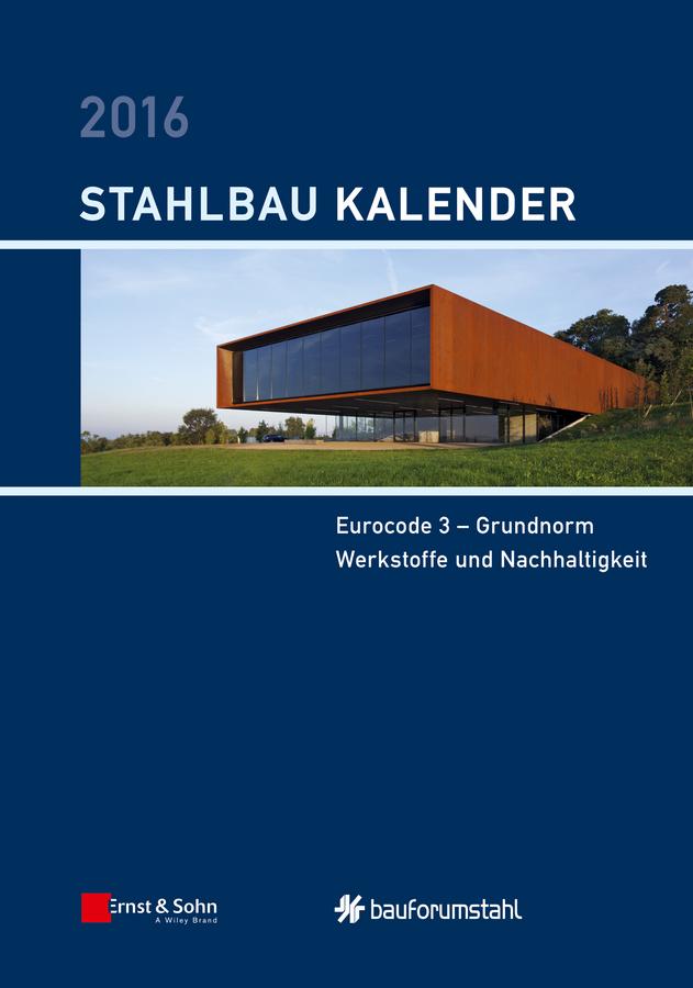 Stahlbau-Kalender 2016. Eurocode 3 - Grundnorm, Werkstoffe und Nachhaltigkeit