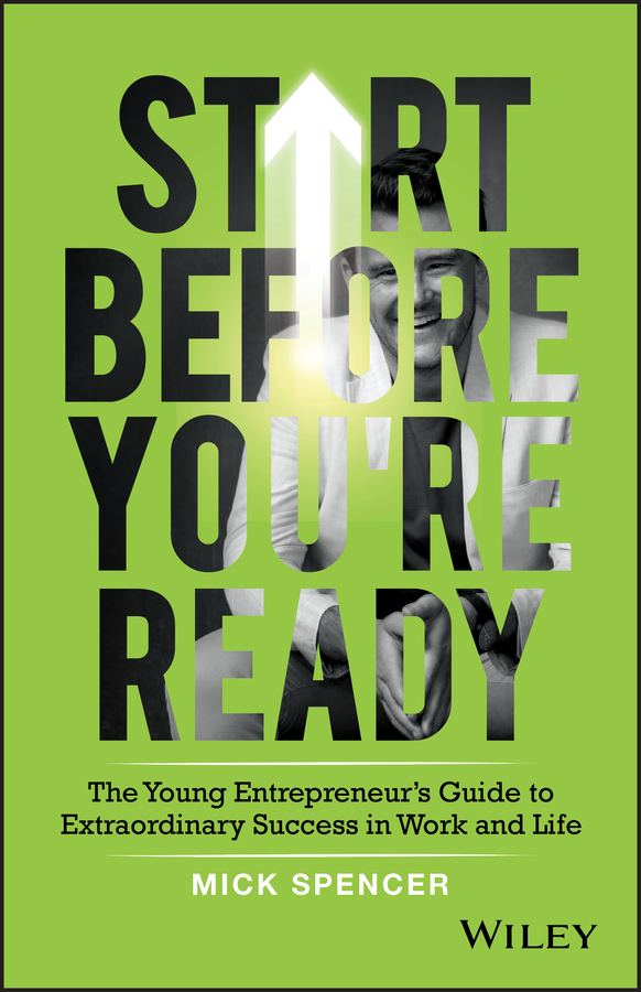 Start Before You're Ready. The Young Entrepreneurs Guide to Extraordinary Success in Work and Life
