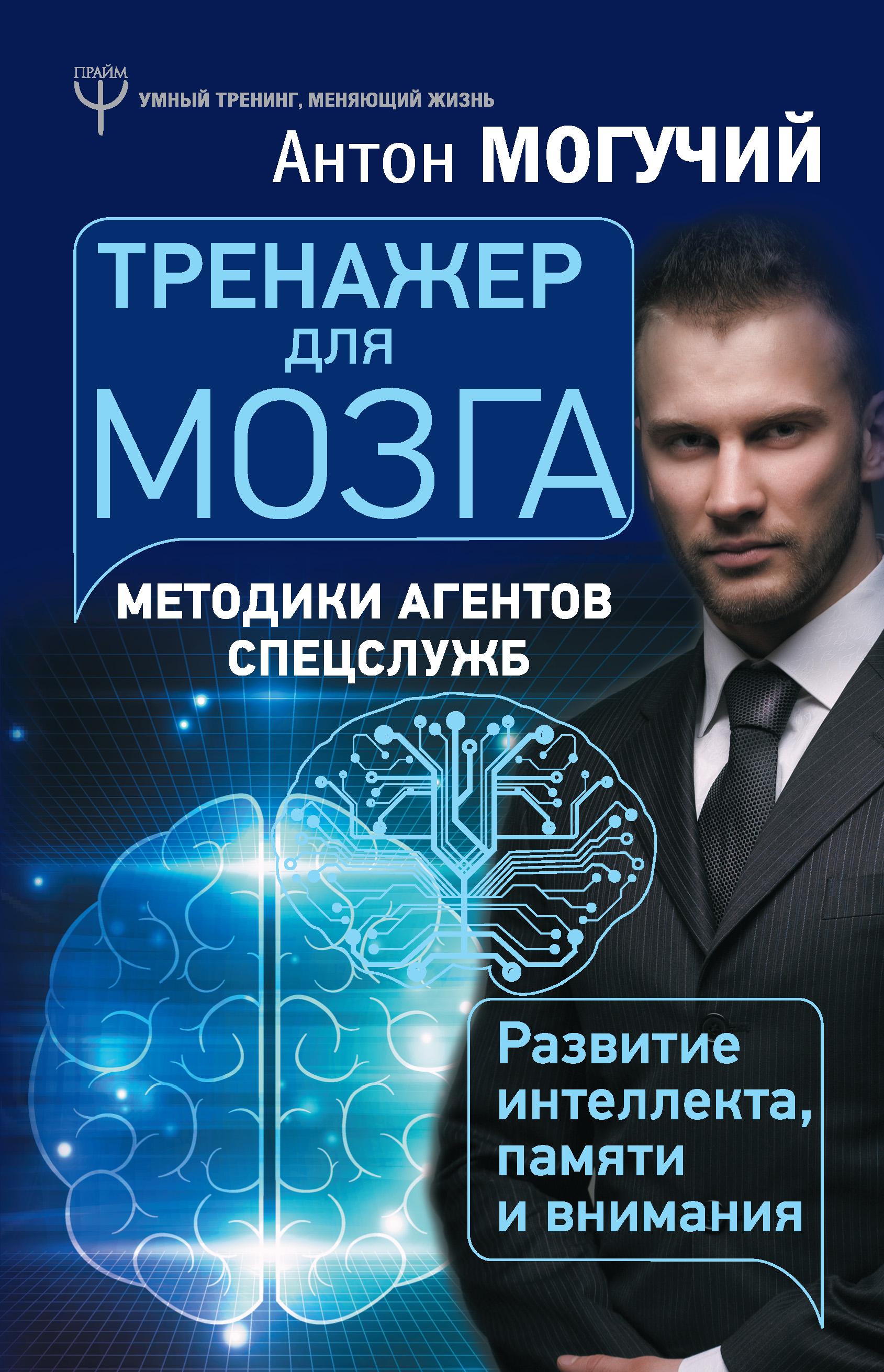 Антон Могучий «Тренажер для мозга. Методики агентов спецслужб – развитие интеллекта, памяти и внимания»