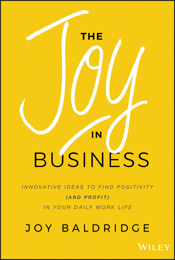 The Joy in Business. Innovative Ideas to Find Positivity (and Profit) in Your Daily Work Life