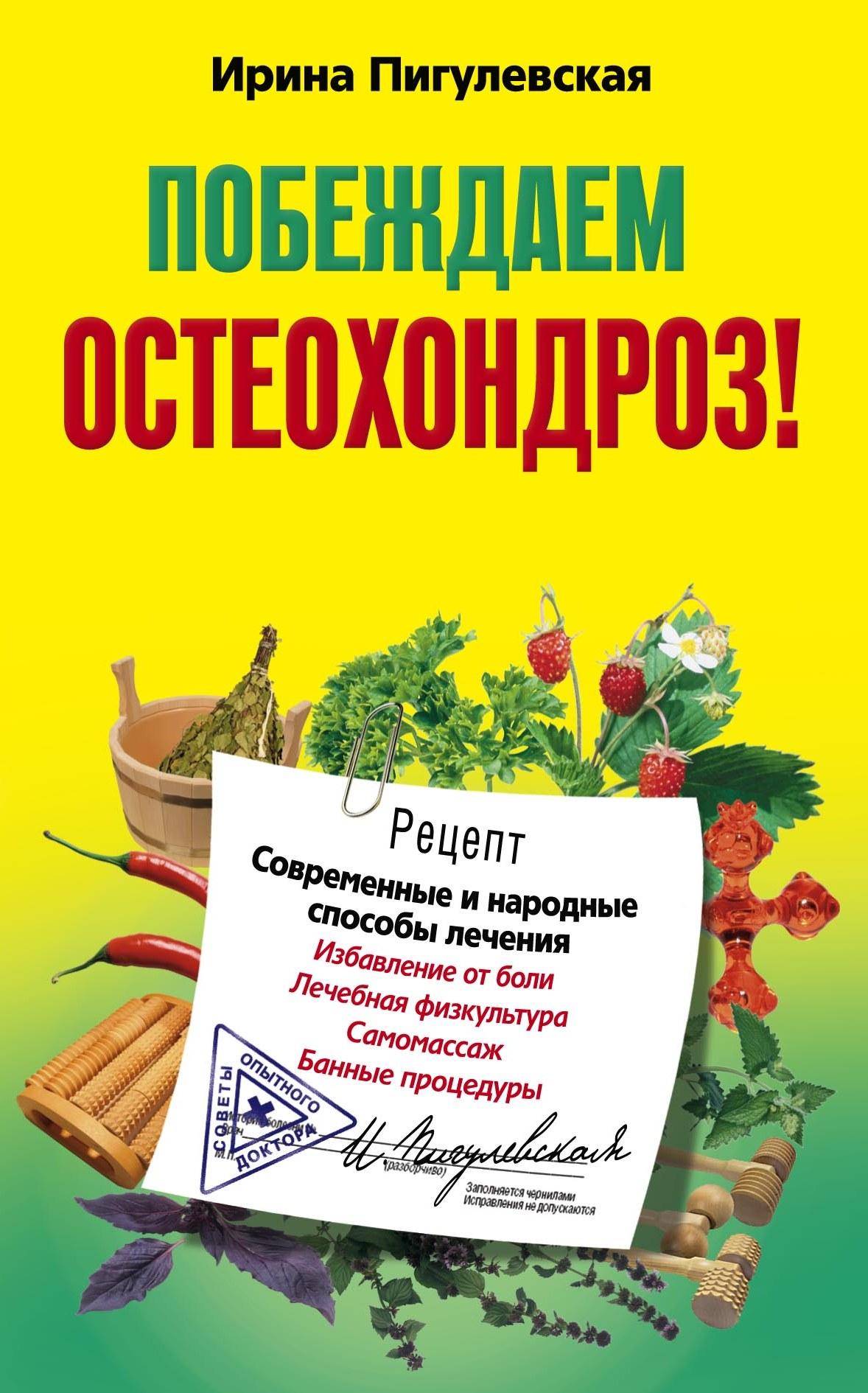 Ирина Пигулевская «Побеждаем остеохондроз! Современные и народные способы лечения»