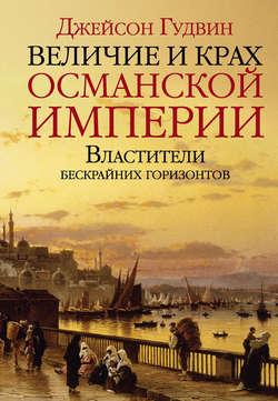Электронная книга «Величие и крах Османской империи. Властители бескрайних горизонтов»