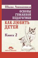 Основы гуманной педагогики. Книга 0. Как боготворить детей