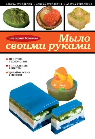 Купить Мыло своими руками – Екатерина Мешкова 978-5-699-42874-8