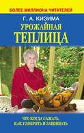 Электронная книга «Урожайная теплица. Что когда сажать. Как удобрять и защищать»