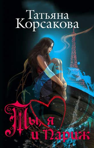 Купить Ты, я и Париж – Татьяна Корсакова 978-5-699-83818-9