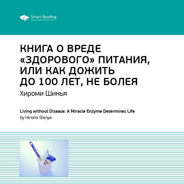 Ключевые идеи книги: Книга о вреде «здорового питания», или Как жить до 100 лет, не болея. Хироми Шинья