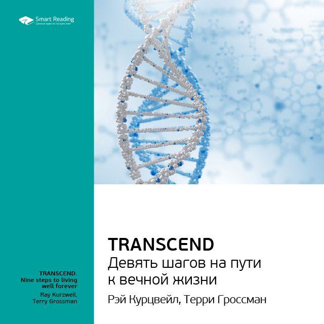 Ключевые идеи книги: Transcend. Девять шагов на пути к вечной жизни. Рэй Курцвейл, Терри Гроссман