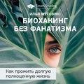 Краткое содержание книги: Биохакинг без фанатизма. Как прожить долгую полноценную жизнь. Илья Мутовин