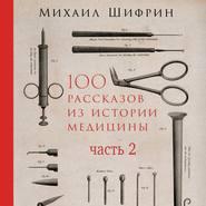 100 рассказов из истории медицины. Часть 2 (рассказы с 51 по 100)