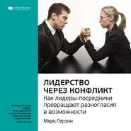 Ключевые идеи книги: Лидерство через конфликт. Как лидеры-посредники превращают разногласия в возможности. Марк Герзон