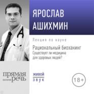 Лекция «Рациональный биохакинг. Существует ли медицина для здоровых людей»