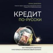 Кредит по-русски. Как уменьшить выплаты и не попасть в финансовый коллапс
