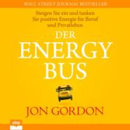 Der Energy Bus - Steigen Sie ein und tanken Sie positive Energie für Beruf und Privatleben (Ungekürzt)