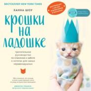 Крошки на ладошке. Трогательное руководство по спасению и заботе о котятах для самых неравнодушных