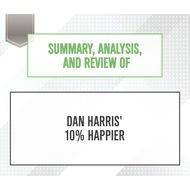 Summary, Analysis, and Review of Dan Harris\' 10% Happier (Unabridged)