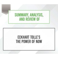 Summary, Analysis, and Review of Eckhart Tolle\'s The Power of Now (Unabridged)