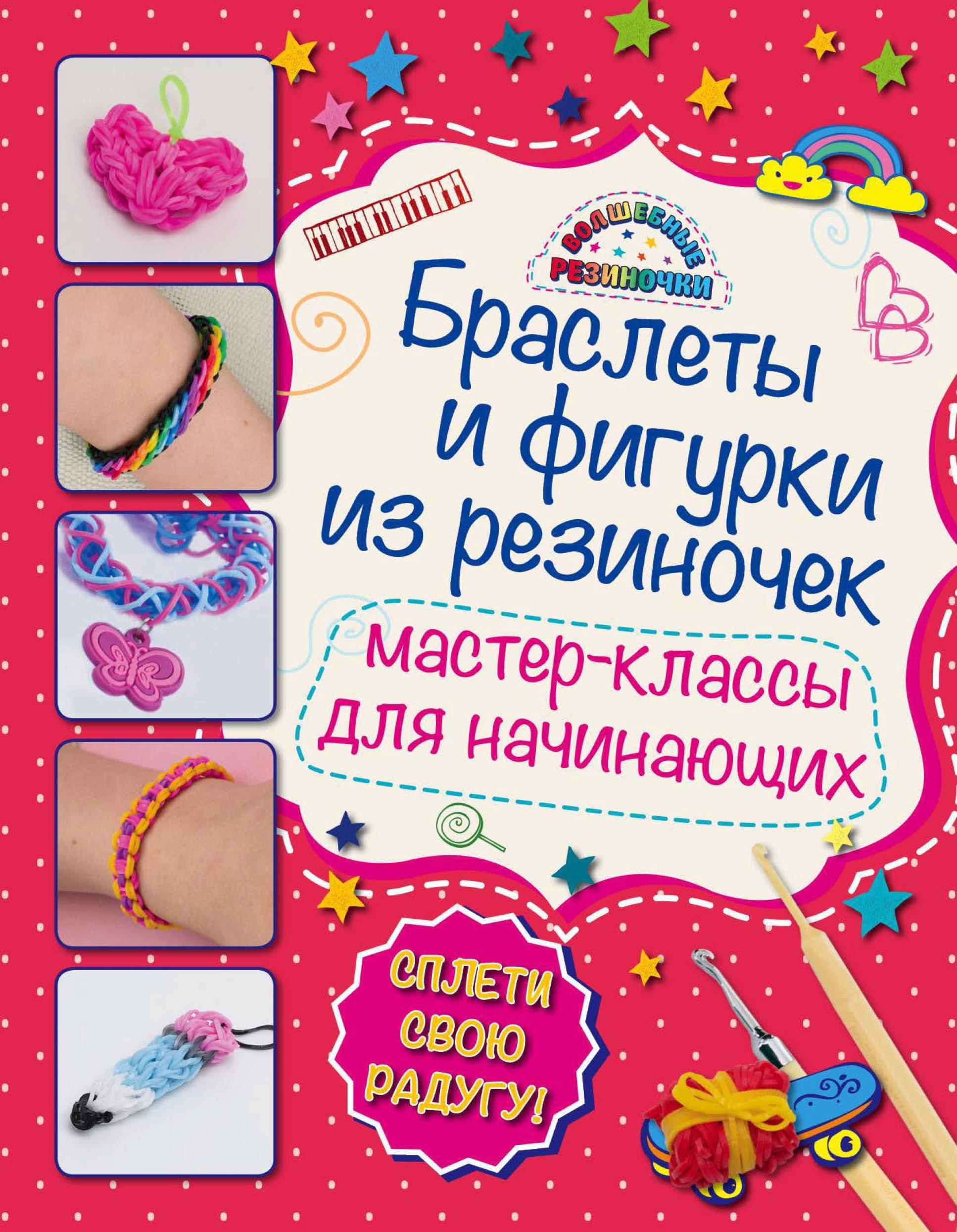 Мария Крупская Браслеты и фигурки из резиночек. Мастер-классы для начинающих