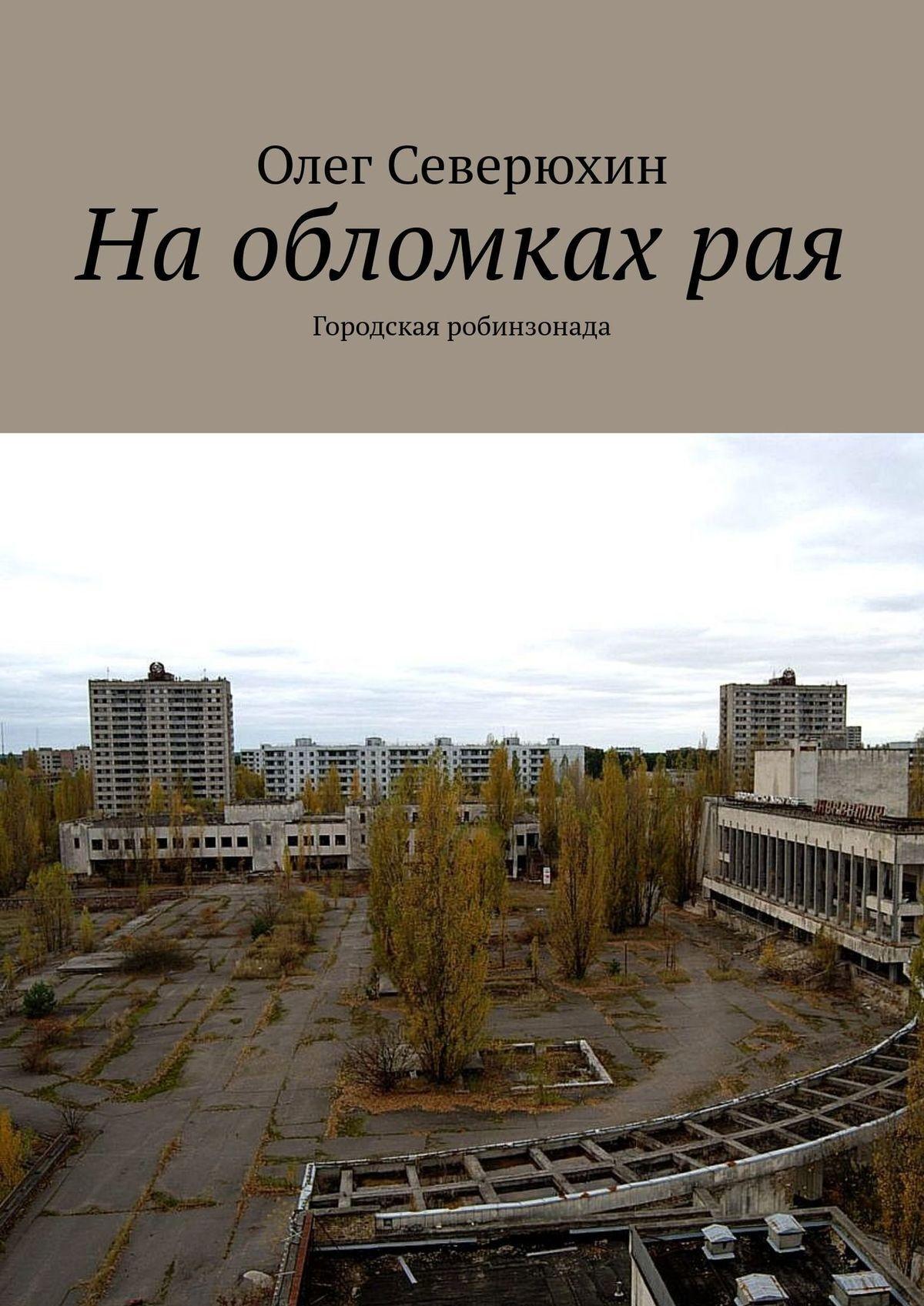 Олег Васильевич Северюхин Наобломкахрая. Городская робинзонада цена