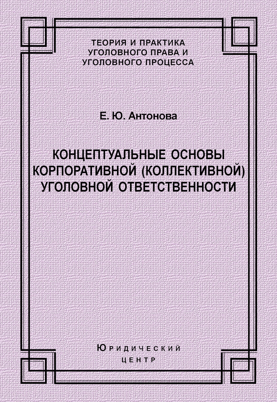 Е. Ю. Антонова Концептуальные основы корпоративной (коллективной) уголовной ответственности