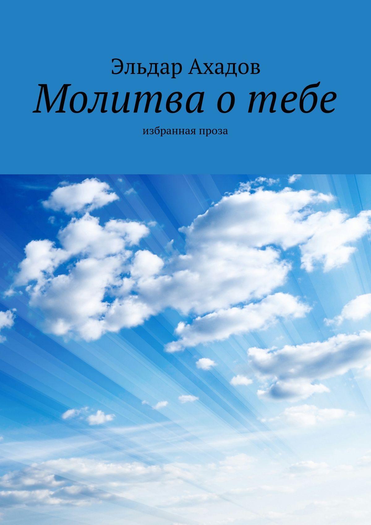 Эльдар Ахадов Молитва отебе. Избранная проза халлесби о молитва