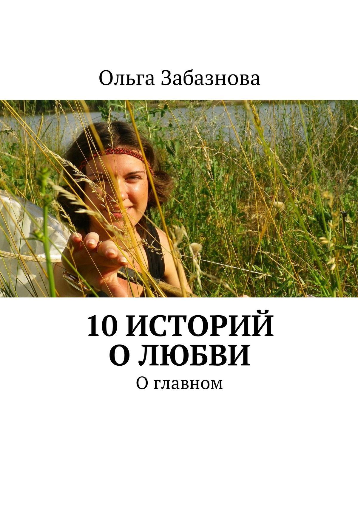 Ольга Забазнова 10 историй о любви. О главном евгения шагурова 10 красивых историй о любви