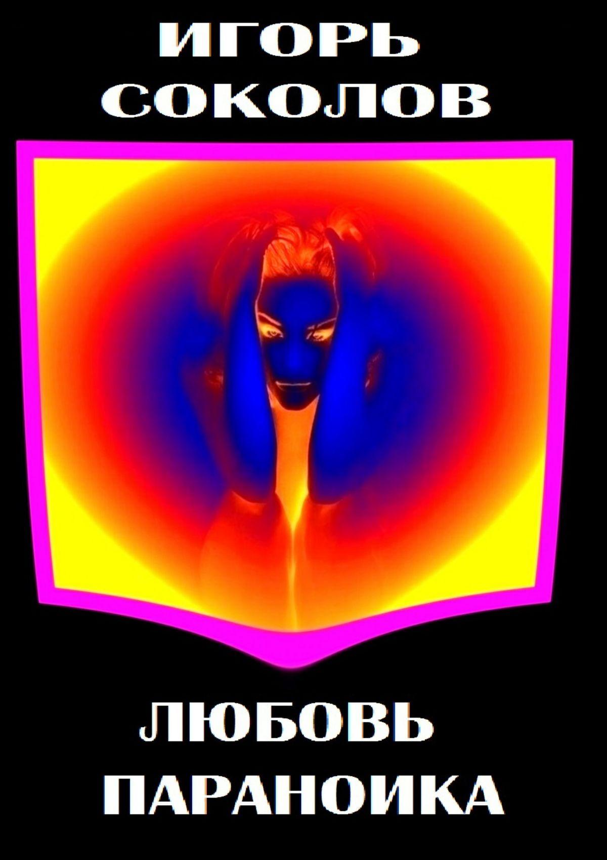 Игорь Павлович Соколов Любовь параноика соколов игорь павлович единокровные киносценарии ипьесы