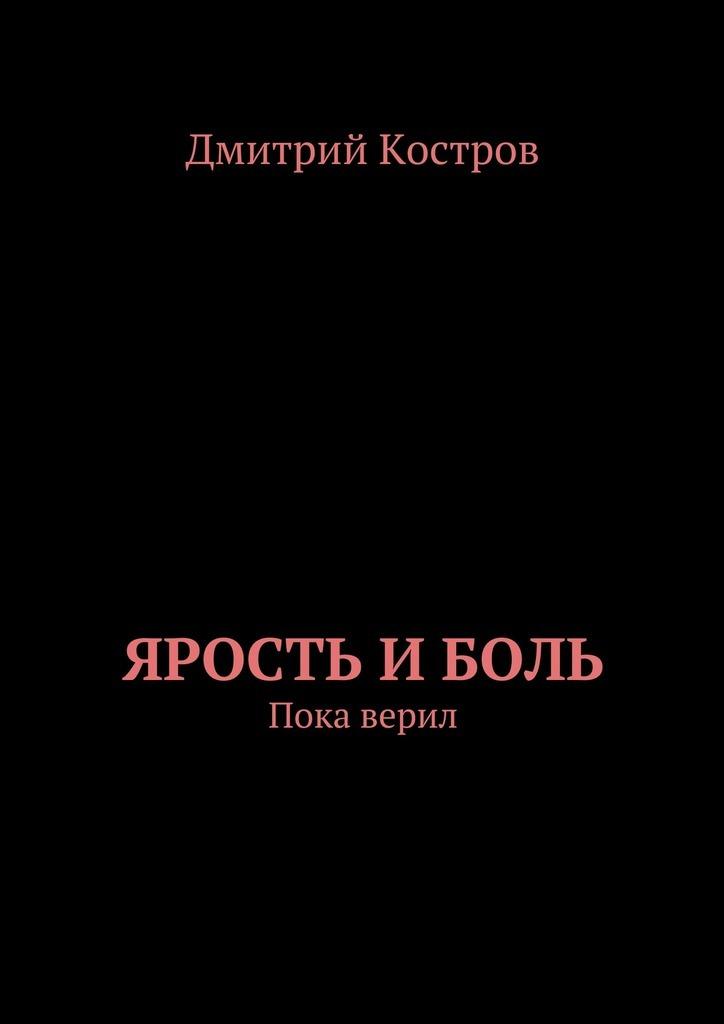 Дмитрий Евгеньевич Костров Ярость иБоль луценко дмитрий евгеньевич сталкер от бога дороже жизни