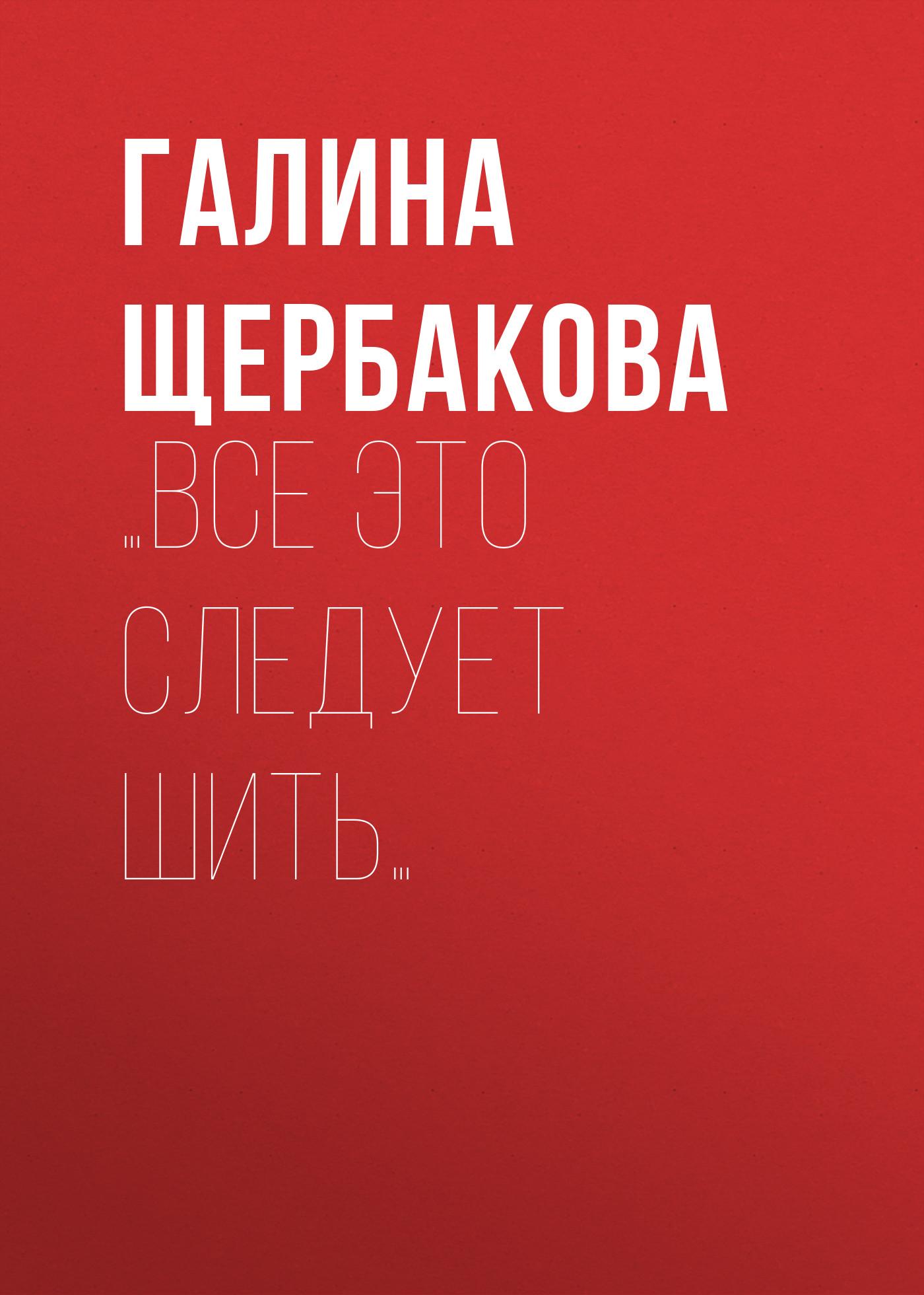 Галина Щербакова …Все это следует шить… юлия валерьевна щербакова теоретическая механика