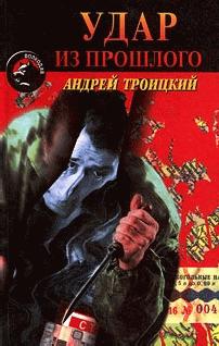 Андрей Троицкий Удар из прошлого (Напролом) андрей троицкий удар из прошлого напролом
