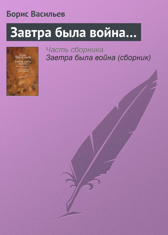 Борис Васильев Завтра была война… борис васильев завтра была война