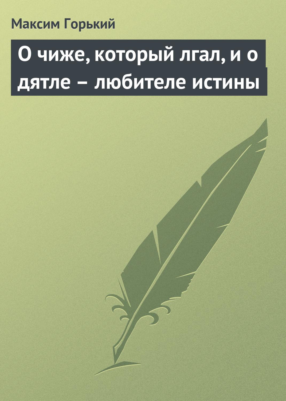 Максим Горький О чиже, который лгал, и о дятле – любителе истины